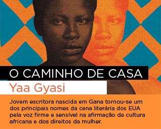 O caminho de casa | Yaa Gyasi - Jovem escritora nascida em Gana tornou-se um dos principais nomes da cena literária dos EUA pela voz firme e sensível na afirmação da cultura africana e dos direitos da mulher.