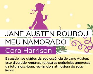 Jane Austen roubou meu namorado | Cora Harrison - Baseado nos diários da adolescência de Jane Austen, este divertido romance retrata as peripécias amorosas da futura escritora, recriando a atmosfera de seus livros.