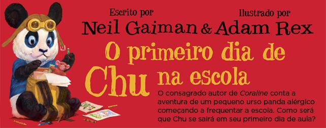 O primeiro dia de Chu na escola | Neil Gaiman e Adam Rex - O consagrado autor de Coraline conta a aventura de um pequeno urso panda alérgico começando a frequentar a escola. Como será que Chu se sairá em seu primeiro dia de aula?