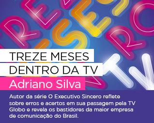 Treze meses dentro da TV | Adriano Silva - Autor da série O Executivo Sincero reflete sobre erros e acertos em sua passagem pela TV Globo e revela os bastidores da maior empresa de comunicação do Brasil.