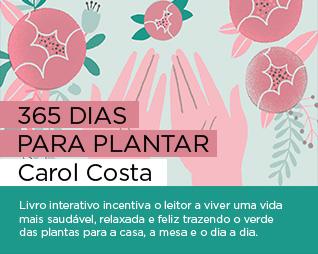 365 dias para plantar | Carol Costa - Livro interativo incentiva o leitor a viver uma vida mais saudável, relaxada e feliz trazendo o verde das plantas para a casa, a mesa e o dia a dia.