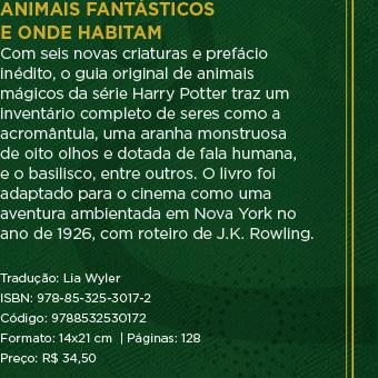 Animais fantásticos e onde habitam - Com seis novas criaturas e prefácio inédito, o guia original de animais mágicos da série Harry Potter traz um inventário completo de seres como a acromântula, uma aranha monstruosa de oito olhos e dotada de fala humana, e o basilisco, entre outros. O livro foi adaptado para o cinema como uma aventura ambientada em Nova York no ano de 1926, com roteiro de J.K. Rowling. ** Tradução: Lia Wyler ** ISBN: 978-85-325-3017-2 ** Código: 9788532530172 ** Formato: 14x21 cm  | Páginas: 128 ** Preço: R$ 34,50