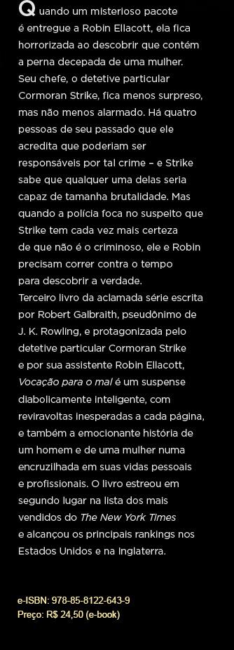 Quando um misterioso pacote é entregue a Robin Ellacott, ela fica horrorizada ao descobrir que contém a perna decepada de uma mulher. Seu chefe, o detetive particular Cormoran Strike, fica menos surpreso, mas não menos alarmado. Há quatro pessoas de seu passado que ele acredita que poderiam ser responsáveis por tal crime – e Strike sabe que qualquer uma delas seria capaz de tamanha brutalidade. Mas quando a polícia foca no suspeito que Strike tem cada vez mais certeza de que não é o criminoso, ele e Robin precisam correr contra o tempo para descobrir a verdade. Terceiro livro da aclamada série escrita por Robert Galbraith, pseudônimo de J. K. Rowling, e protagonizada pelo detetive particular Cormoran Strike e por sua assistente Robin Ellacott,  Vocação para o mal é um suspense diabolicamente inteligente, com reviravoltas inesperadas a cada página, e também a emocionante história de um homem e de uma mulher numa encruzilhada em suas vidas pessoais e profissionais. O livro estreou em segundo lugar na lista dos mais vendidos do The New York Times e alcançou os principais rankings nos Estados Unidos e na Inglaterra.